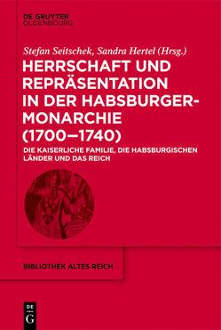 Herrschaft und Repräsentation in der Habsburgermonarchie (1700–1740) von Hertel,  Sandra, Seitschek,  Stefan