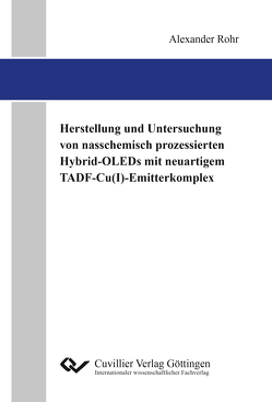 Herstellung und Untersuchung von nasschemisch prozessierten Hybrid-OLEDs mit neuartigem TADF-Cu(I)-Emitterkomplex von Rohr,  Alexander