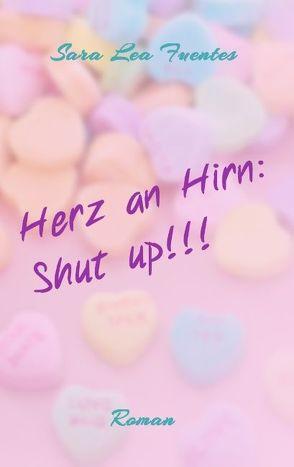 Herz an Hirn: Shut up!!! von Fuentes,  Sara Lea
