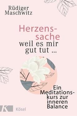 Herzenssache – weil es mir gut tut… von Maschwitz,  Rüdiger