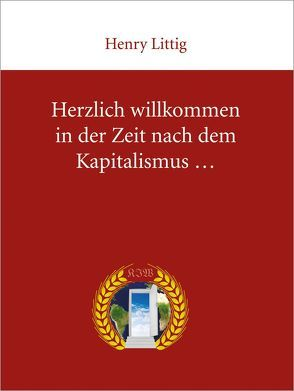Herzlich Willkommen in der Zeit nach dem Kapitalismus von Barde,  Klaus, Littig,  Henry