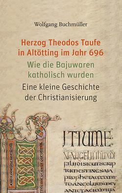 Herzog Theodos Taufe in Altötting im Jahr 696 von Buchmüller,  Wolfgang