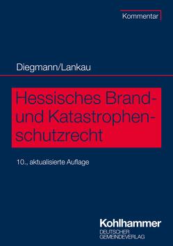 Hessisches Brand- und Katastrophenschutzrecht von Diegmann,  Heinz, Lankau,  Ingo-Endrick