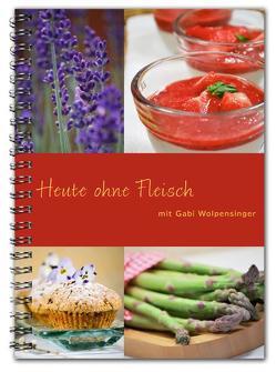 Heute ohne Fleisch mit Gabi Wolpensinger von Keller,  Michaela, Wolpensinger,  Gabi
