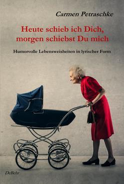 Heute schieb ich Dich, morgen schiebst Du mich – Humorvolle Lebensweisheiten in lyrischer Form von DeBehr,  Verlag, Petraschke,  Carmen
