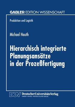 Hierarchisch integrierte Planungsansätze in der Prozeßfertigung von Hauth,  Michael