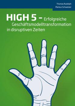 HIGH 5 – Erfolgreiche Geschäftsmodelltransformation in disruptiven Zeiten von Rudolph,  Thomas, Schweizer,  Markus