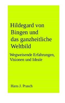 Hildegard von Bingen und das ganzheitliche Weltbild von Prasch,  Hans J.