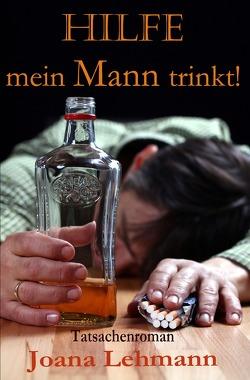 HILFE mein Mann trinkt von Lehmann,  Joana