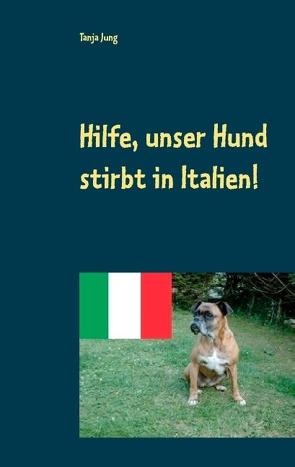 Hilfe, unser Hund stirbt in Italien! von Jung,  Tanja
