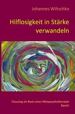 Hilflosigkeit in Stärke verwandeln von Wiltschko,  Johannes