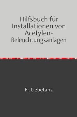 Hilfsbuch für Installationen von Acetylen-Beleuchtungsanlagen von Liebetanz,  Fr.
