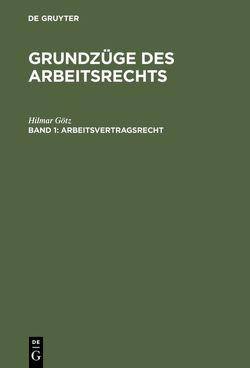 Hilmar Götz: Grundzüge des Arbeitsrechts / Arbeitsvertragsrecht von Götz,  Hilmar
