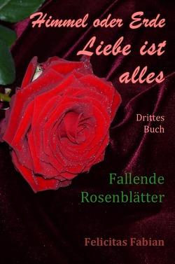 Himmel oder Erde – Liebe ist alles – Band 3 – Fallende Rosenblätter von Liebe ist alles,  Felicitas Fabian