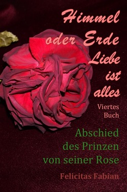 Himmel oder Erde – Liebe ist alles – Band 4 – Abschied des Prinzen von seiner Rose von Liebe ist alles,  Felicitas Fabian