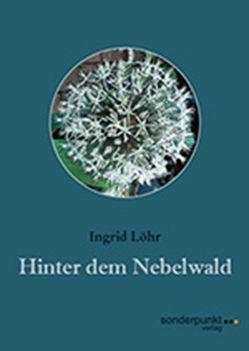 Hinter dem Nebelwald von Löhr,  Ingrid