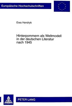 Hinterpommern als Weltmodell in der deutschen Literatur nach 1945 von Hendryk,  Ewa