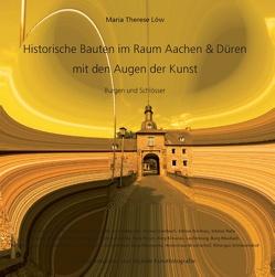 Historische Bauten im Raum Aachen & Düren mit den Augen der Kunst von Löw,  Maria Therese