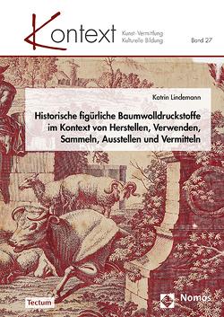 Historische figürliche Baumwolldruckstoffe im Kontext von Herstellen, Verwenden, Sammeln, Ausstellen und Vermitteln von Lindemann,  Katrin