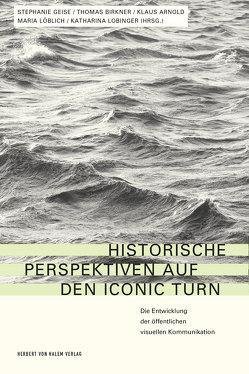 Historische Perspektiven auf den Iconic Turn von Arnold,  Klaus, Birkner,  Thomas, Geise,  Stephanie, Lobinger,  Katharina, Löblich,  Maria