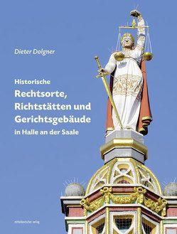 Historische Rechtsorte, Richtstätten und Gerichtsgebäude in Halle an der Saale von Dolgner,  Dieter, Freunde d. Bau- u. Kunstdenkmale S-A e.V.
