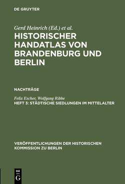Historischer Handatlas von Brandenburg und Berlin. Nachträge / Städtische Siedlungen im Mittelalter von Escher,  Felix, Ribbe,  Wolfgang