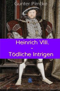 Historisches / Heinrich VIII. – Tödliche Intrigen von Pirntke,  Gunter