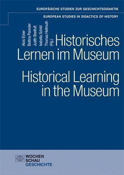Historisches Lernen im Museum. Historical Learning in the Museum von Breitfuß,  Judith, Ecker,  Alois, Hellmuth,  Thomas, Paireder,  Bettina, Schild,  Isabella