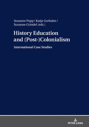 History Education and (Post-)Colonialism von Gorbahn,  Katja, Grindel,  Susanne, Popp,  Susanne