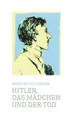 Hitler, das Mädchen und der Tod von Welsch-Lehmann,  Sabine