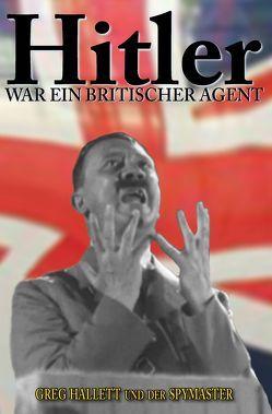 Hitler war ein Britischer Agent von Hallett,  Greg, Spymaster,  Der