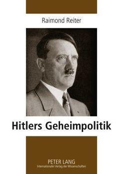 Hitlers Geheimpolitik von Reiter,  Ralf
