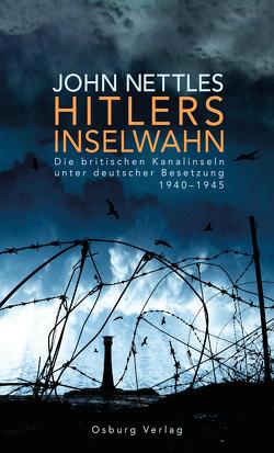 Hitlers Inselwahn. Die britischen Kanalinseln unter deutscher Besetzung 1940-1945 von Nettles,  John