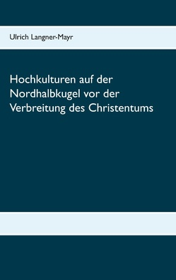 Hochkulturen auf der Nordhalbkugel vor der Verbreitung des Christentums von Langner-Mayr,  Ulrich