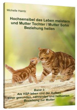 Hochsensibel das Leben meistern und Mutter Tochter / Mutter Sohn Beziehung heilen von Haintz,  Dr. Michelle