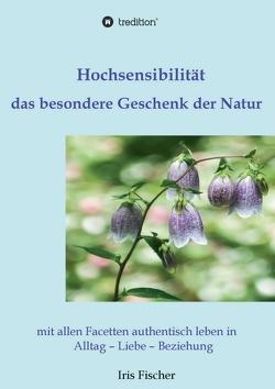Hochsensibilität – das besondere Geschenk der Natur von Fischer,  Iris