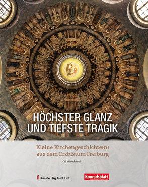 Höchster Glanz und tiefste Tragik – Kleine Kirchengeschichte(n) aus dem Erzbistum Freiburg von Pfeiffer,  Andreas, Schmitt,  Christine