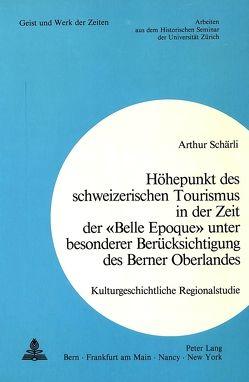 Höhepunkt des schweizerischen Tourismus in der Zeit der «Belle Epoque» unter besonderer Berücksichtigung des Berner Oberlandes von Schärli,  Arthur