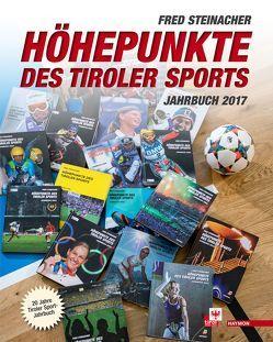 Höhepunkte des Tiroler Sports – Jahrbuch 2017 von Steinacher,  Fred
