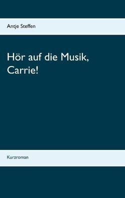 Hör auf die Musik, Carrie! von Steffen,  Antje
