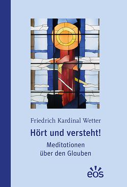 Hört und versteht! Meditationen über den Glauben von Wetter,  Friedrich Kardinal