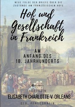 Hof und Gesellschaft in Frankreich am Anfang des 18. Jahrhunderts von Orleans,  Elisabeth Charlotte v.