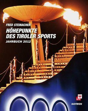 Höhepunkte des Tiroler Sports – Jahrbuch 2012 von Steinacher,  Fred