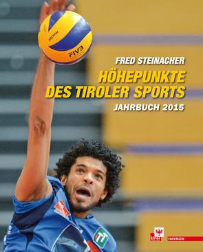 Höhepunkte des Tiroler Sports – Jahrbuch 2015 von Steinacher,  Fred