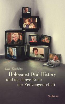 Holocaust Oral History und das lange Ende der Zeitzeugenschaft von Taubitz,  Jan