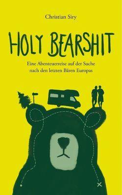 Holy Bearshit – Eine Abenteuerreise auf der Suche nach den letzten Bären Europas von Siry,  Christian