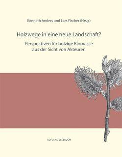 Holzwege in eine neue Landschaft? Perspektiven für holzige Biomasse aus der Sicht von Akteuren von Anders,  Kenneth, Fischer,  Lars