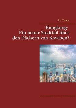 Hongkong: Ein neuer Stadtteil über den Dächern von Kowloon? von Trouw,  Jan