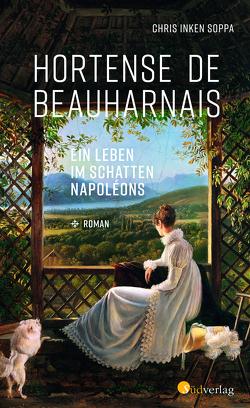 Hortense de Beauharnais. Ein Leben im Schatten Napoleons von Soppa,  Chris Inken