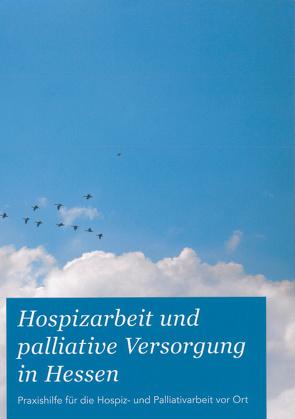 Hospizarbeit und palliative Versorgung in Hessen von HAGE-Hessische Arbeitsgemeinschaft für Gesundheitserziehung e.V.Arbeitsbereich KASA und HPVH-Hospit- und PalliativVerband Hessen e.V.